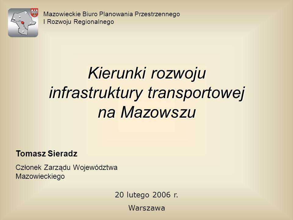 Mazowieckie Biuro Planowania Przestrzennego I Rozwoju Regionalnego 20 lutego 2006 r. Warszawa Kierunki rozwoju infrastruktury transportowej na Mazowsz