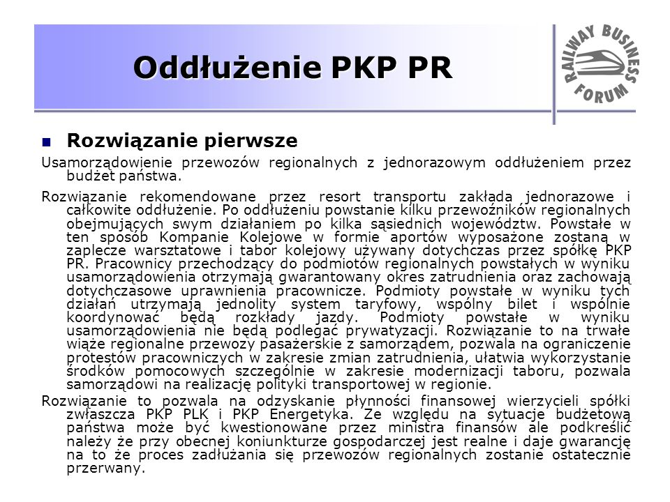 Oddłużenie PKP PR Rozwiązanie pierwsze Usamorządowienie przewozów regionalnych z jednorazowym oddłużeniem przez budżet państwa. Rozwiązanie rekomendow