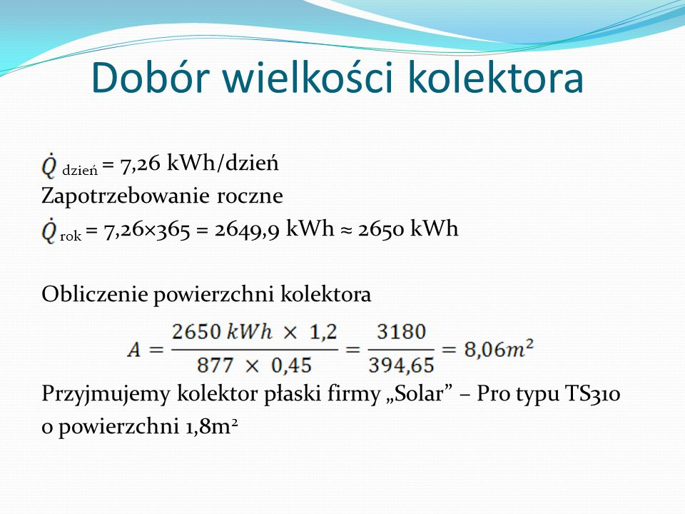 Dobór wielkości kolektora dzień = 7,26 kWh/dzień Zapotrzebowanie roczne rok = 7,26×365 = 2649,9 kWh 2650 kWh Obliczenie powierzchni kolektora Przyjmuj