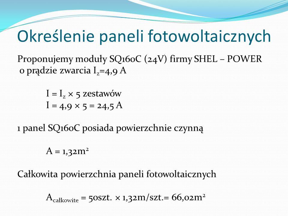 Określenie paneli fotowoltaicznych Proponujemy moduły SQ160C (24V) firmy SHEL – POWER o prądzie zwarcia I z =4,9 A I = I z × 5 zestawów I = 4,9 × 5 =