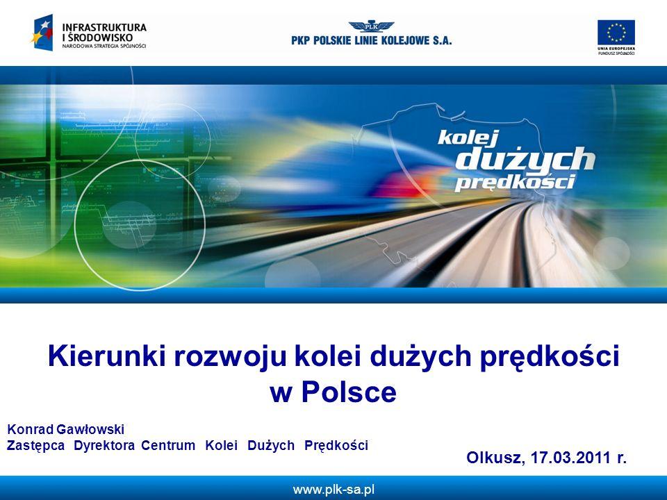 www.plk-sa.pl Kierunki rozwoju kolei dużych prędkości w Polsce Olkusz, 17.03.2011 r. Konrad Gawłowski Zastępca Dyrektora Centrum Kolei Dużych Prędkośc