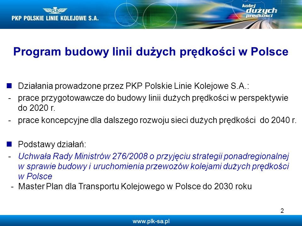 www.plk-sa.pl 2 Działania prowadzone przez PKP Polskie Linie Kolejowe S.A.: -prace przygotowawcze do budowy linii dużych prędkości w perspektywie do 2