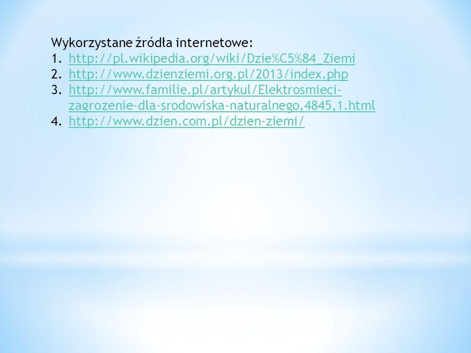 Wykorzystane źródła internetowe: 1.http://pl.wikipedia.org/wiki/Dzie%C5%84_Ziemihttp://pl.wikipedia.org/wiki/Dzie%C5%84_Ziemi 2.http://www.dzienziemi.org.pl/2013/index.phphttp://www.dzienziemi.org.pl/2013/index.php 3.http://www.familie.pl/artykul/Elektrosmieci- zagrozenie-dla-srodowiska-naturalnego,4845,1.htmlhttp://www.familie.pl/artykul/Elektrosmieci- zagrozenie-dla-srodowiska-naturalnego,4845,1.html 4.http://www.dzien.com.pl/dzien-ziemi/http://www.dzien.com.pl/dzien-ziemi/