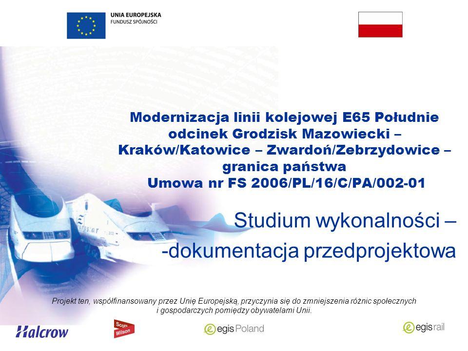 Modernizacja linii kolejowej E65 Południe odcinek Grodzisk Mazowiecki – Kraków/Katowice – Zwardoń/Zebrzydowice – granica państwa Umowa nr FS 2006/PL/16/C/PA/002-01 Studium wykonalności – -dokumentacja przedprojektowa Projekt ten, współfinansowany przez Unię Europejską, przyczynia się do zmniejszenia różnic społecznych i gospodarczych pomiędzy obywatelami Unii.