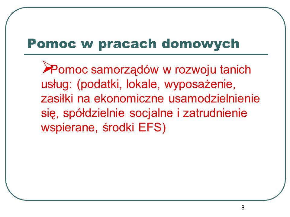 8 Pomoc w pracach domowych Pomoc samorządów w rozwoju tanich usług: (podatki, lokale, wyposażenie, zasiłki na ekonomiczne usamodzielnienie się, spółdzielnie socjalne i zatrudnienie wspierane, środki EFS)