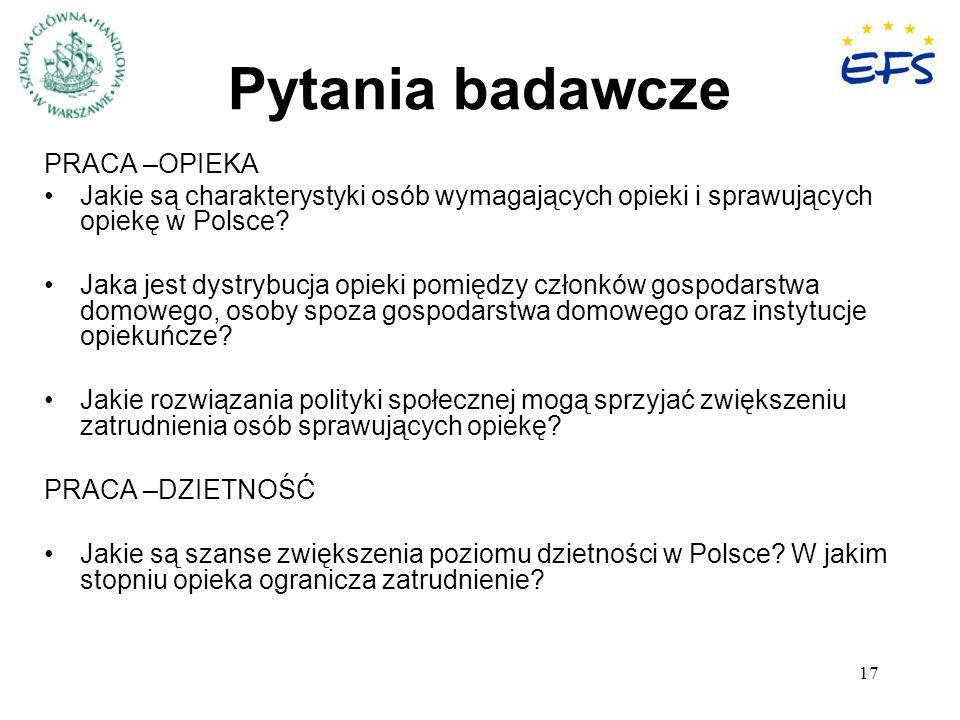 17 Pytania badawcze PRACA –OPIEKA Jakie są charakterystyki osób wymagających opieki i sprawujących opiekę w Polsce? Jaka jest dystrybucja opieki pomię