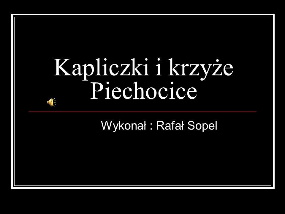 Kapliczki i krzyże Piechocice Wykonał : Rafał Sopel