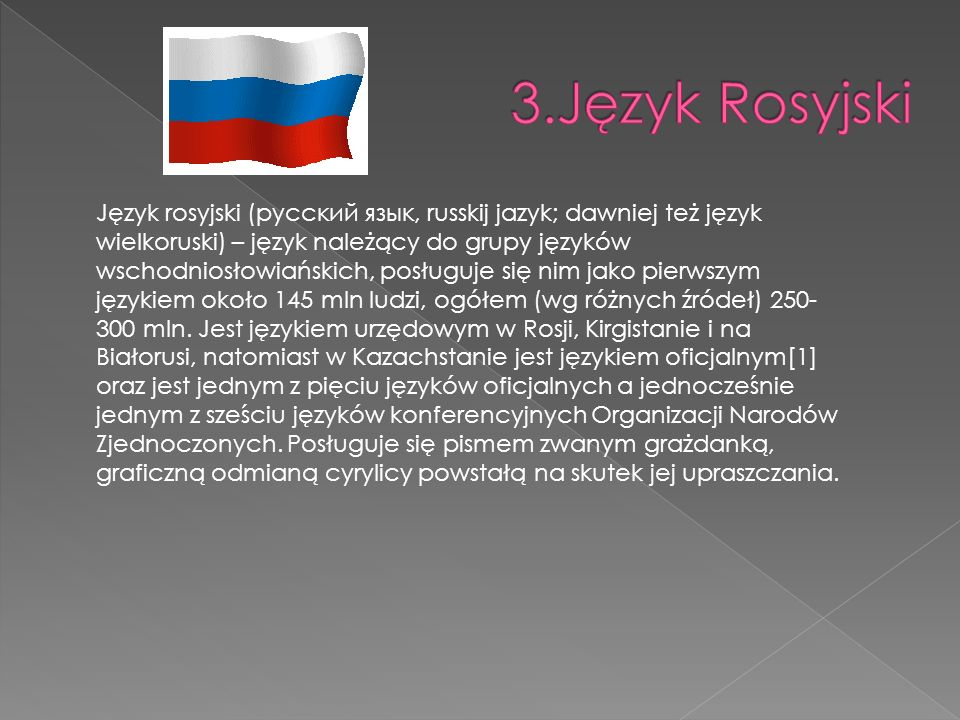 Język rosyjski (русский язык, russkij jazyk; dawniej też język wielkoruski) – język należący do grupy języków wschodniosłowiańskich, posługuje się nim
