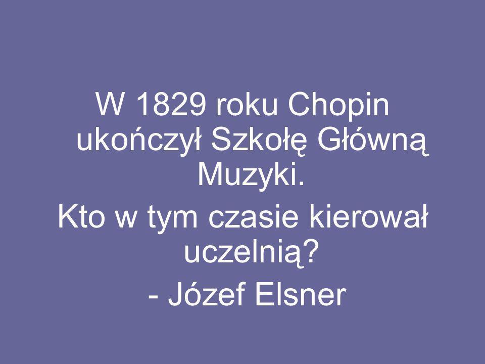 W 1829 roku Chopin ukończył Szkołę Główną Muzyki. Kto w tym czasie kierował uczelnią? - Józef Elsner