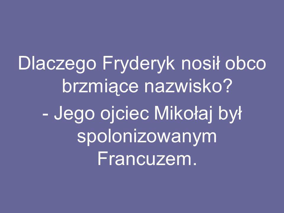 Dlaczego Fryderyk nosił obco brzmiące nazwisko? - Jego ojciec Mikołaj był spolonizowanym Francuzem.