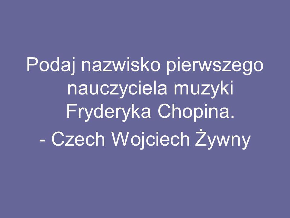 Podaj nazwisko pierwszego nauczyciela muzyki Fryderyka Chopina. - Czech Wojciech Żywny