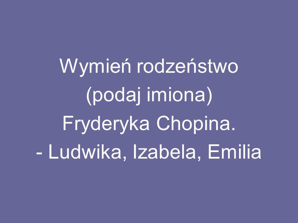 Wymień rodzeństwo (podaj imiona) Fryderyka Chopina. - Ludwika, Izabela, Emilia