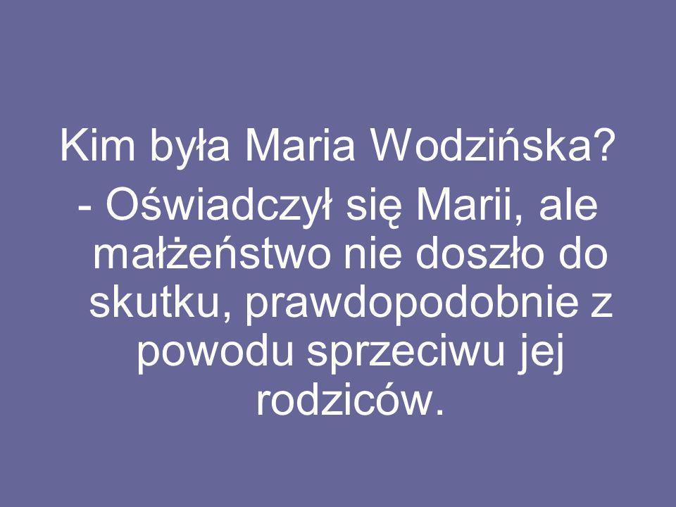 Kim była Maria Wodzińska? - Oświadczył się Marii, ale małżeństwo nie doszło do skutku, prawdopodobnie z powodu sprzeciwu jej rodziców.