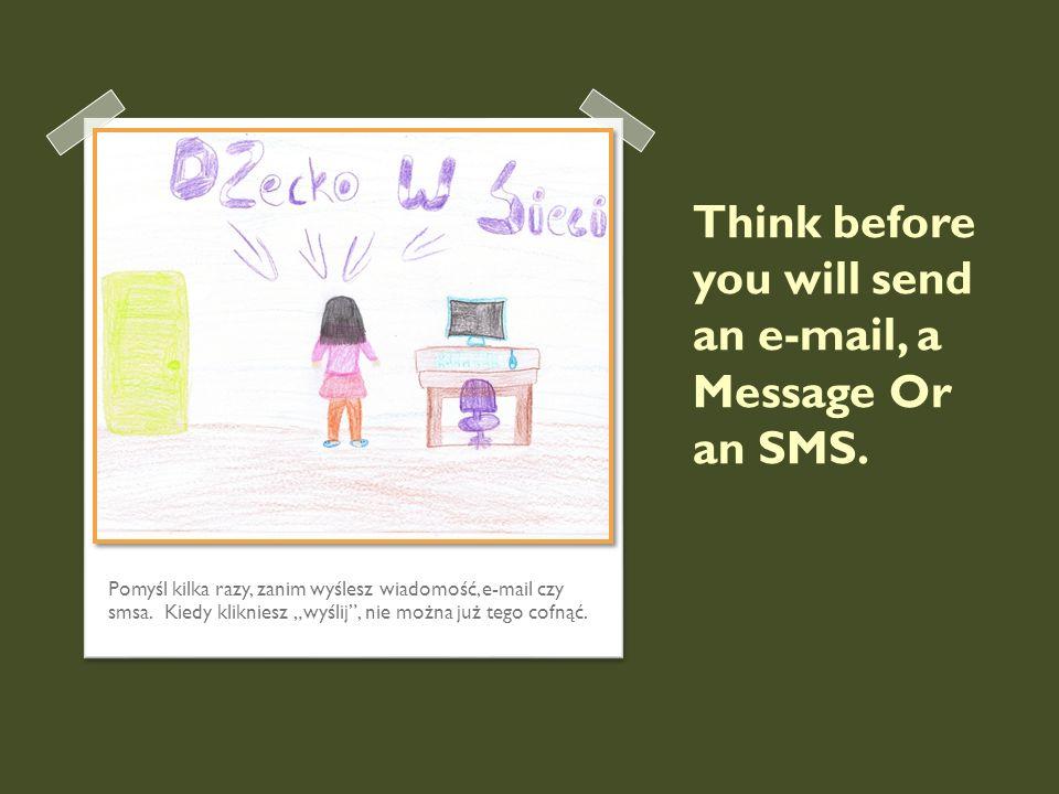 Think before you will send an e-mail, a Message Or an SMS. Pomyśl kilka razy, zanim wyślesz wiadomość, e-mail czy smsa. Kiedy klikniesz wyślij, nie mo