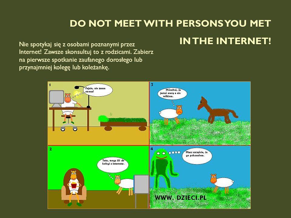 DO NOT MEET WITH PERSONS YOU MET IN THE INTERNET! Nie spotykaj się z osobami poznanymi przez Internet! Zawsze skonsultuj to z rodzicami. Zabierz na pi