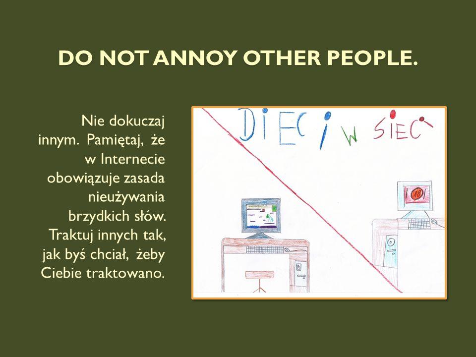 DO NOT ANNOY OTHER PEOPLE. Nie dokuczaj innym. Pamiętaj, że w Internecie obowiązuje zasada nieużywania brzydkich słów. Traktuj innych tak, jak byś chc