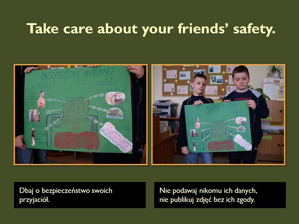 Take care about your friends safety. Dbaj o bezpieczeństwo swoich przyjaciół. Nie podawaj nikomu ich danych, nie publikuj zdjęć bez ich zgody.