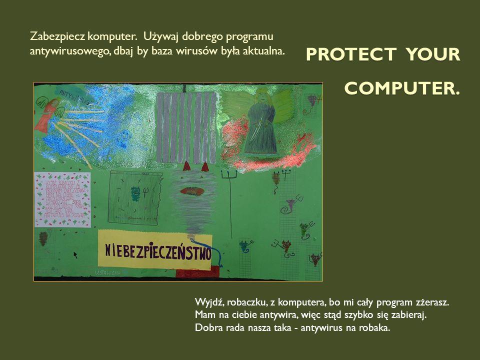 PROTECT YOUR COMPUTER. Wyjdź, robaczku, z komputera, bo mi cały program zżerasz. Mam na ciebie antywira, więc stąd szybko się zabieraj. Dobra rada nas