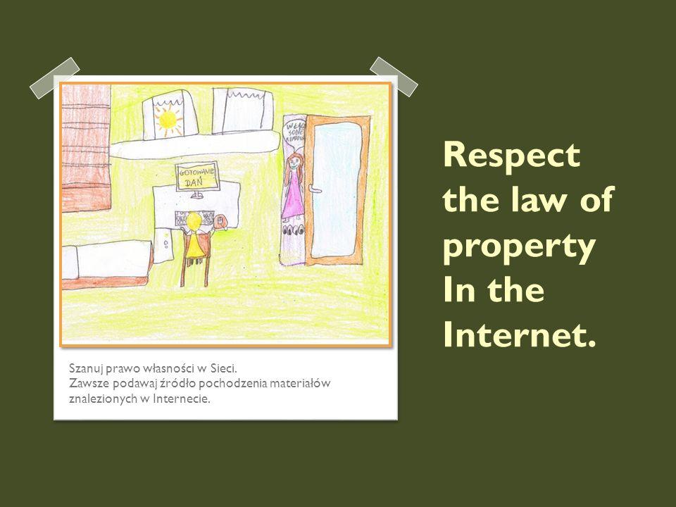 Respect the law of property In the Internet. Szanuj prawo własności w Sieci. Zawsze podawaj źródło pochodzenia materiałów znalezionych w Internecie.