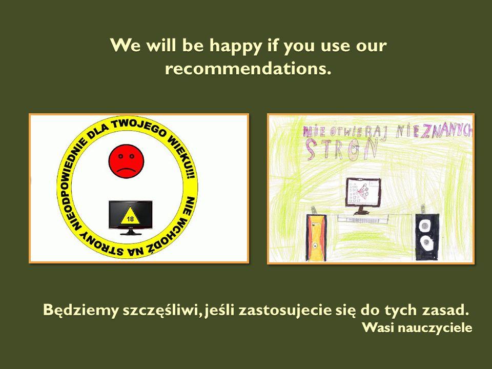 We will be happy if you use our recommendations. Będziemy szczęśliwi, jeśli zastosujecie się do tych zasad. Wasi nauczyciele