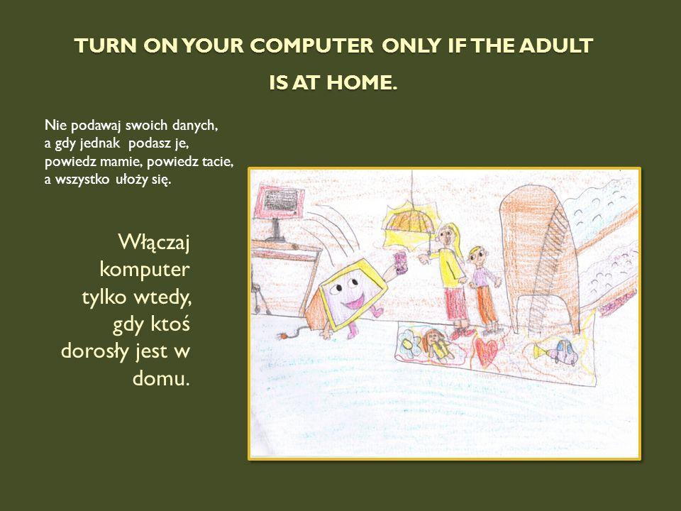 TURN ON YOUR COMPUTER ONLY IF THE ADULT IS AT HOME. Nie podawaj swoich danych, a gdy jednak podasz je, powiedz mamie, powiedz tacie, a wszystko ułoży