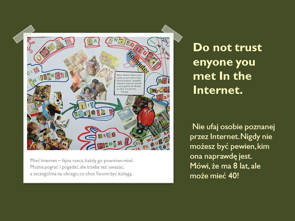 Do not trust enyone you met In the Internet. Mieć Internet – fajna rzecz, każdy go powinien mieć. Można pograć i pogadać, ale trzeba też uważać, a szc