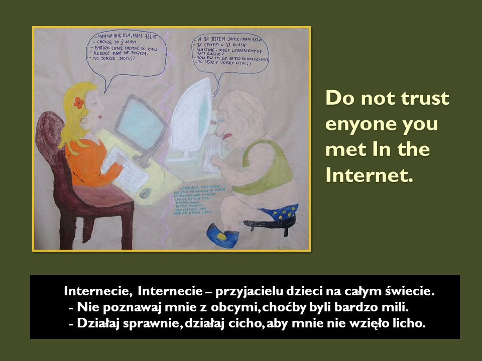 Do not trust enyone you met In the Internet. Internecie, Internecie – przyjacielu dzieci na całym świecie. - Nie poznawaj mnie z obcymi, choćby byli b