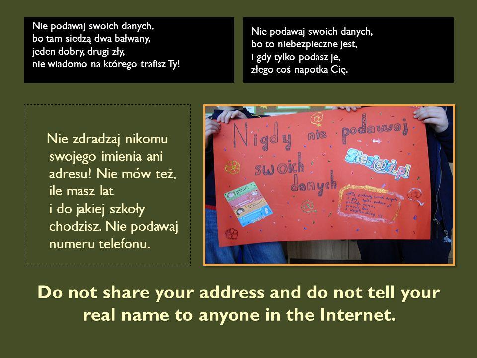 Do not share your address and do not tell your real name to anyone in the Internet. Nie podawaj swoich danych, bo tam siedzą dwa bałwany, jeden dobry,