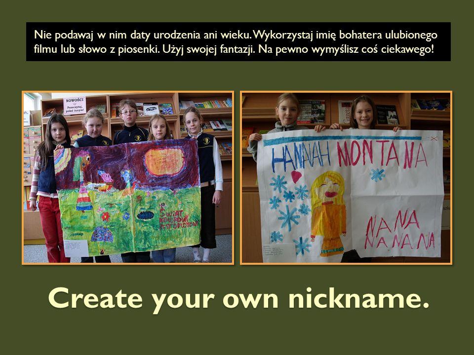 Create your own nickname. Nie podawaj w nim daty urodzenia ani wieku. Wykorzystaj imię bohatera ulubionego filmu lub słowo z piosenki. Użyj swojej fan