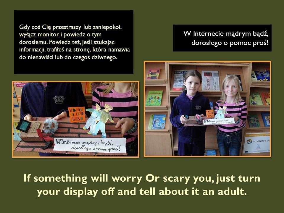 If something will worry Or scary you, just turn your display off and tell about it an adult. Gdy coś Cię przestraszy lub zaniepokoi, wyłącz monitor i