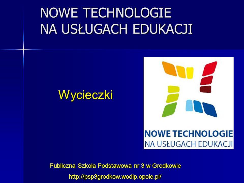 NOWE TECHNOLOGIE NA USŁUGACH EDUKACJI Publiczna Szkoła Podstawowa nr 3 w Grodkowie http://psp3grodkow.wodip.opole.pl/ Wycieczki