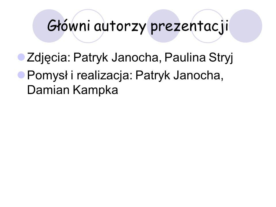 Główni autorzy prezentacji Zdjęcia: Patryk Janocha, Paulina Stryj Pomysł i realizacja: Patryk Janocha, Damian Kampka