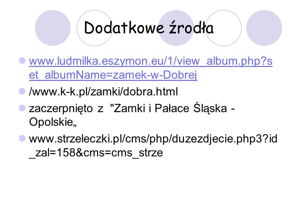 Dodatkowe źrodła www.ludmilka.eszymon.eu/1/view_album.php?s et_albumName=zamek-w-Dobrej www.ludmilka.eszymon.eu/1/view_album.php?s et_albumName=zamek-