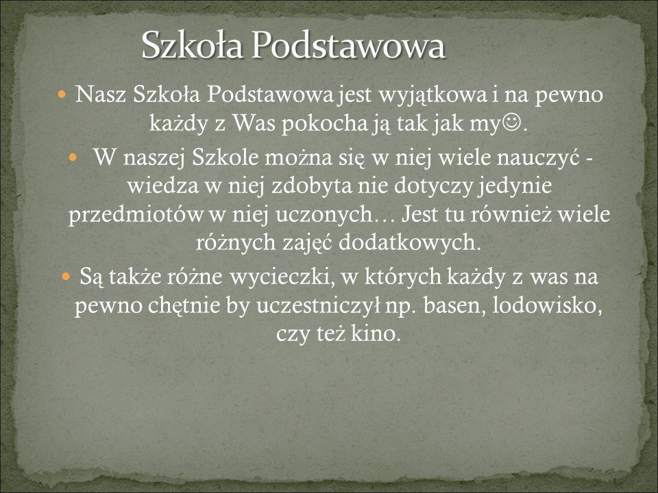 Nasz Szko ł a Podstawowa jest wyj ą tkowa i na pewno ka ż dy z Was pokocha j ą tak jak my.