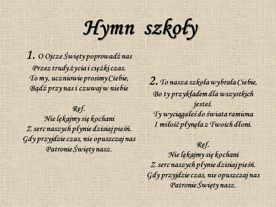 Hymn szkoły 1.O Ojcze Święty poprowadź nas Przez trudy życia i ciężki czas.