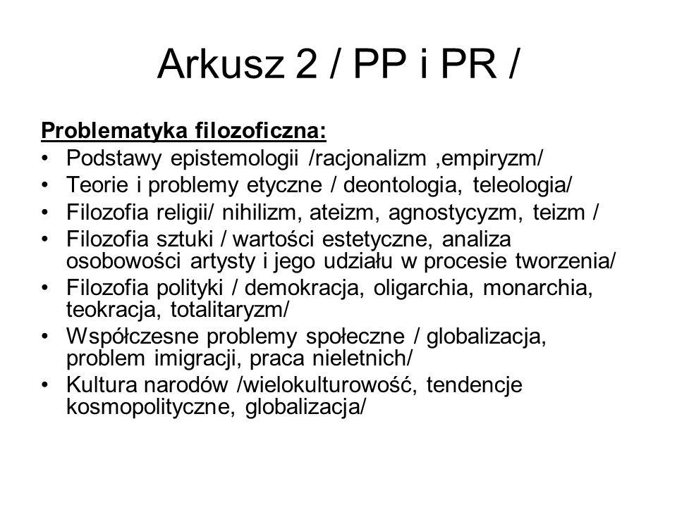 Arkusz 2 / PP i PR / Problematyka filozoficzna: Podstawy epistemologii /racjonalizm,empiryzm/ Teorie i problemy etyczne / deontologia, teleologia/ Filozofia religii/ nihilizm, ateizm, agnostycyzm, teizm / Filozofia sztuki / wartości estetyczne, analiza osobowości artysty i jego udziału w procesie tworzenia/ Filozofia polityki / demokracja, oligarchia, monarchia, teokracja, totalitaryzm/ Współczesne problemy społeczne / globalizacja, problem imigracji, praca nieletnich/ Kultura narodów /wielokulturowość, tendencje kosmopolityczne, globalizacja/