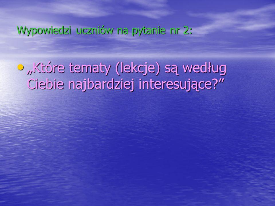 Wypowiedzi uczniów na pytanie nr 2: Które tematy (lekcje) są według Ciebie najbardziej interesujące? Które tematy (lekcje) są według Ciebie najbardzie