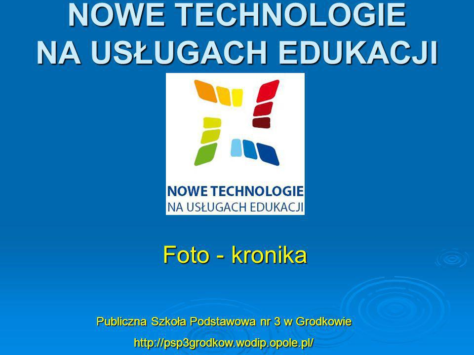 NOWE TECHNOLOGIE NA USŁUGACH EDUKACJI Publiczna Szkoła Podstawowa nr 3 w Grodkowie http://psp3grodkow.wodip.opole.pl/ Foto - kronika