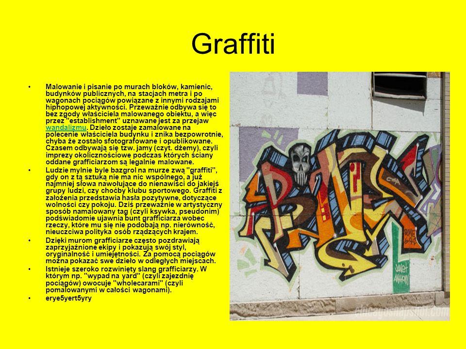 Graffiti Malowanie i pisanie po murach bloków, kamienic, budynków publicznych, na stacjach metra i po wagonach pociągów powiązane z innymi rodzajami h