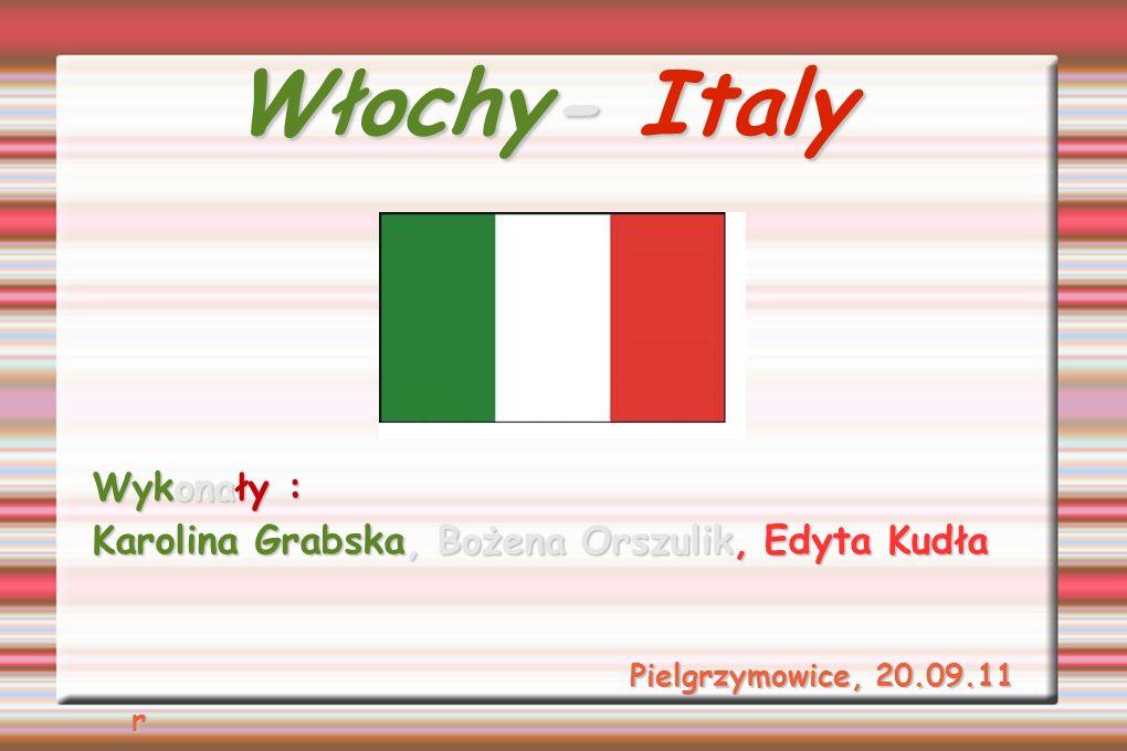Włochy- Italy Wykonały : Karolina Grabska, Bożena Orszulik, Edyta Kudła Pielgrzymowice, 20.09.11 r Pielgrzymowice, 20.09.11 r