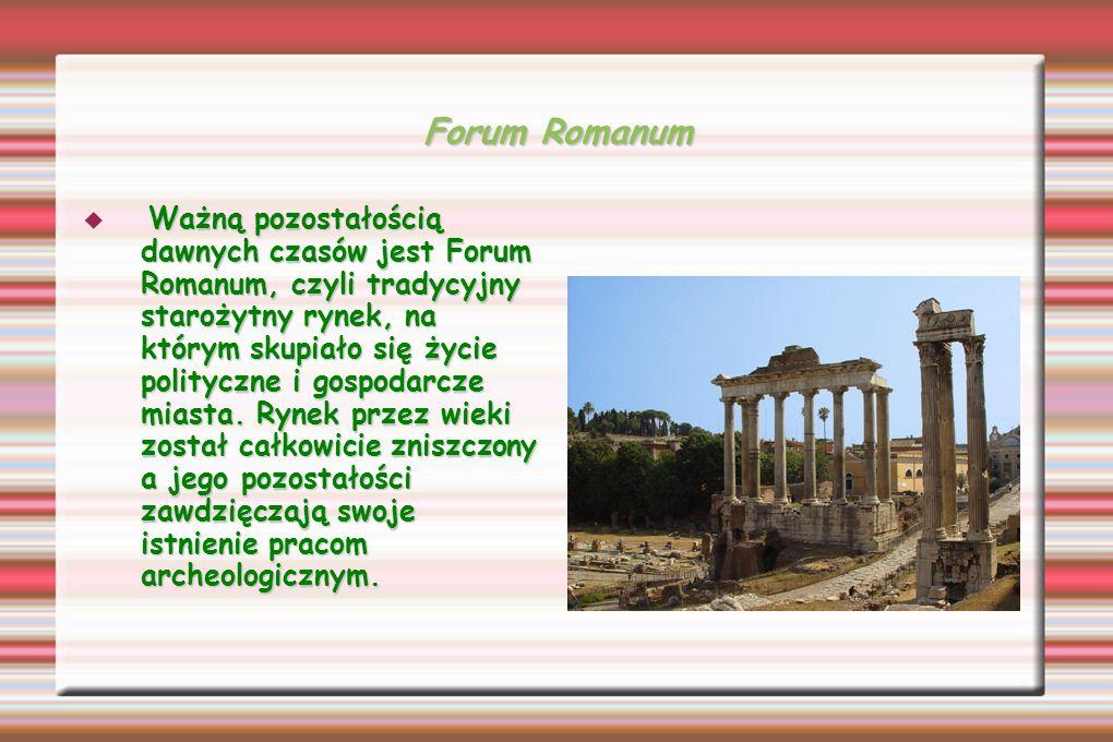 Forum Romanum Ważną pozostałością dawnych czasów jest Forum Romanum, czyli tradycyjny starożytny rynek, na którym skupiało się życie polityczne i gosp