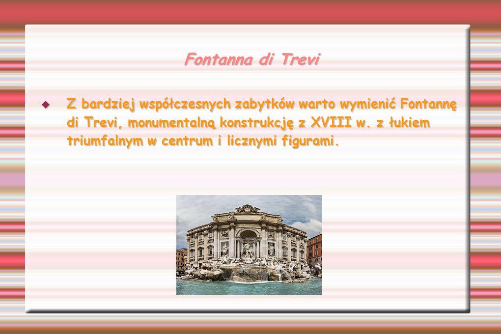 Fontanna di Trevi Z bardziej współczesnych zabytków warto wymienić Fontannę di Trevi, monumentalną konstrukcję z XVIII w. z łukiem triumfalnym w centr
