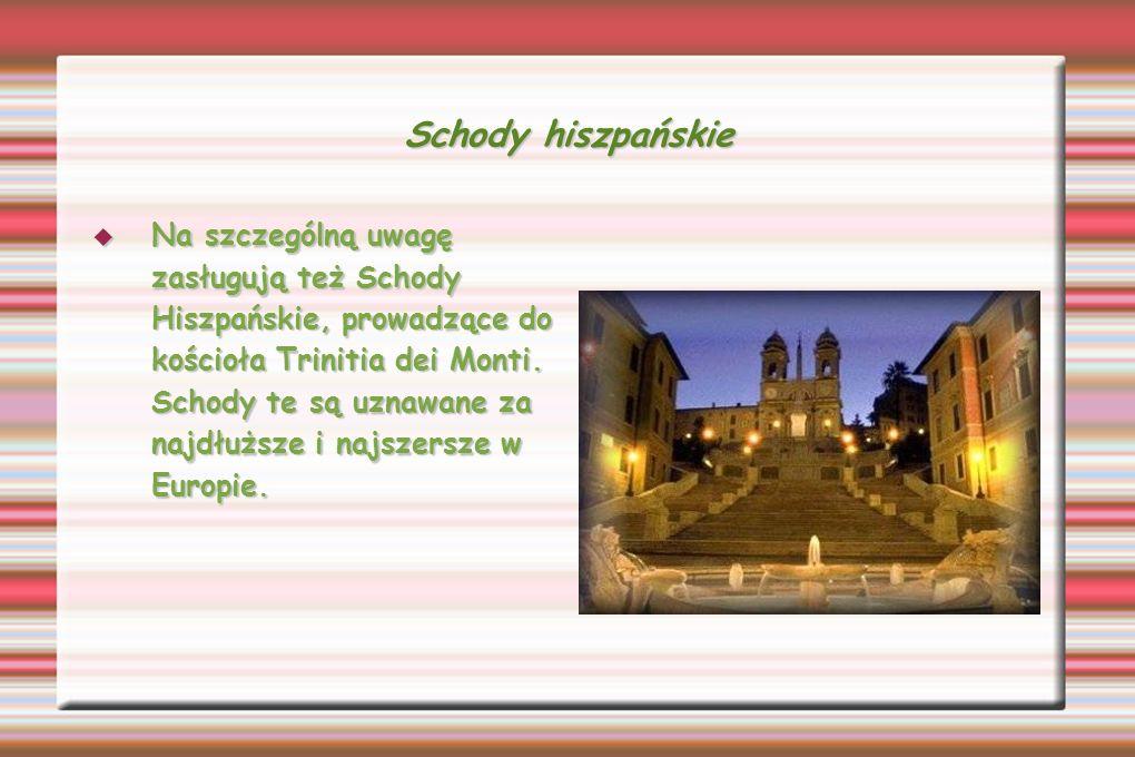 Schody hiszpańskie Na szczególną uwagę zasługują też Schody Hiszpańskie, prowadzące do kościoła Trinitia dei Monti. Schody te są uznawane za najdłuższ