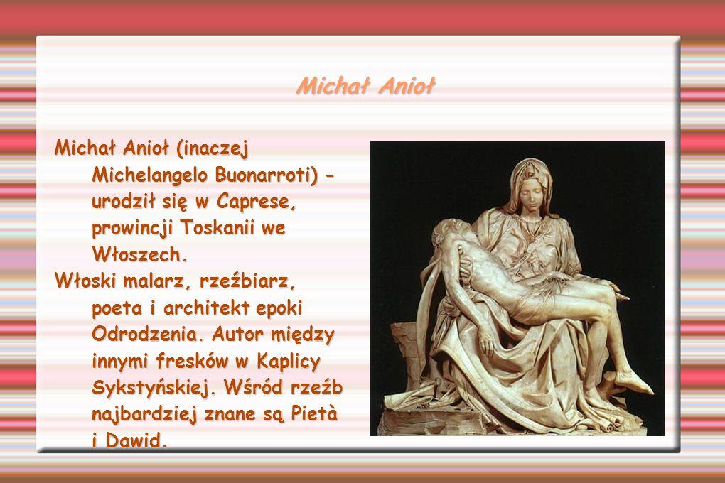 Michał Anioł Michał Anioł (inaczej Michelangelo Buonarroti) - urodził się w Caprese, prowincji Toskanii we Włoszech. Włoski malarz, rzeźbiarz, poeta i