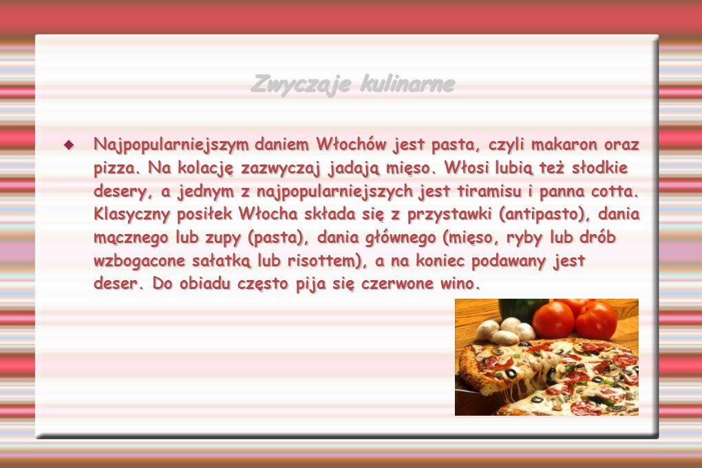 Zwyczaje kulinarne Najpopularniejszym daniem Włochów jest pasta, czyli makaron oraz pizza. Na kolację zazwyczaj jadają mięso. Włosi lubią też słodkie