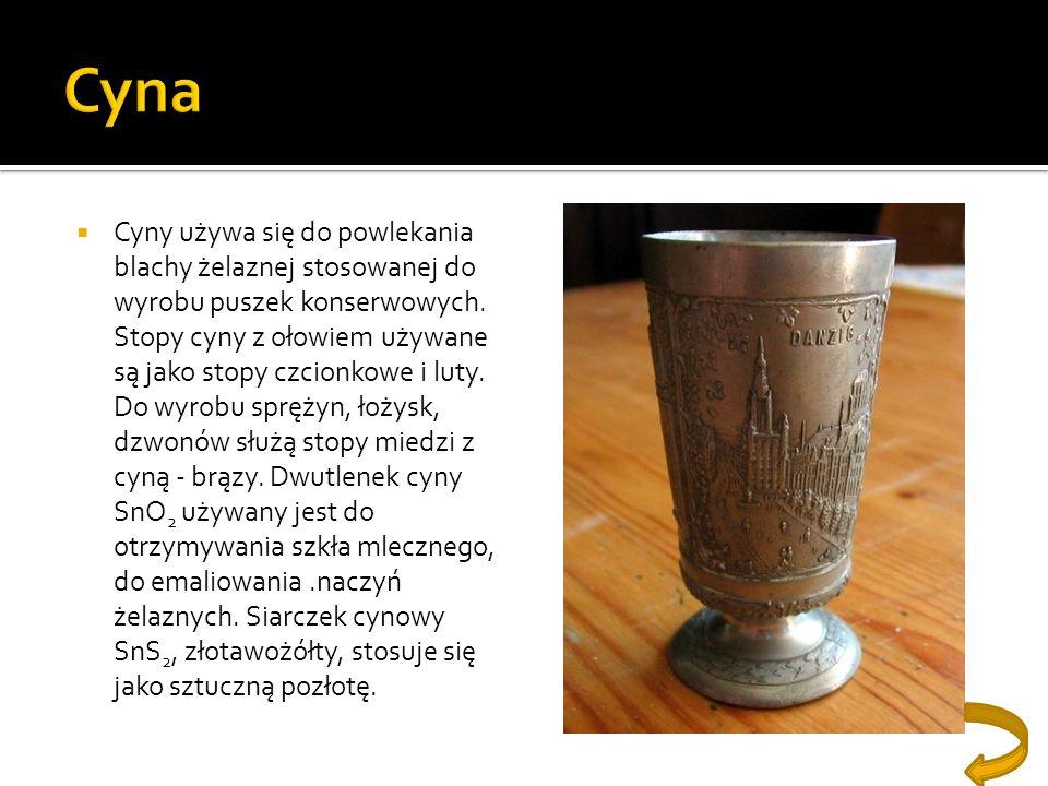 Cyny używa się do powlekania blachy żelaznej stosowanej do wyrobu puszek konserwowych. Stopy cyny z ołowiem używane są jako stopy czcionkowe i luty. D