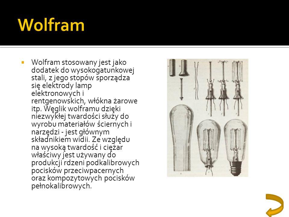 Wolfram stosowany jest jako dodatek do wysokogatunkowej stali, z jego stopów sporządza się elektrody lamp elektronowych i rentgenowskich, włókna żarow