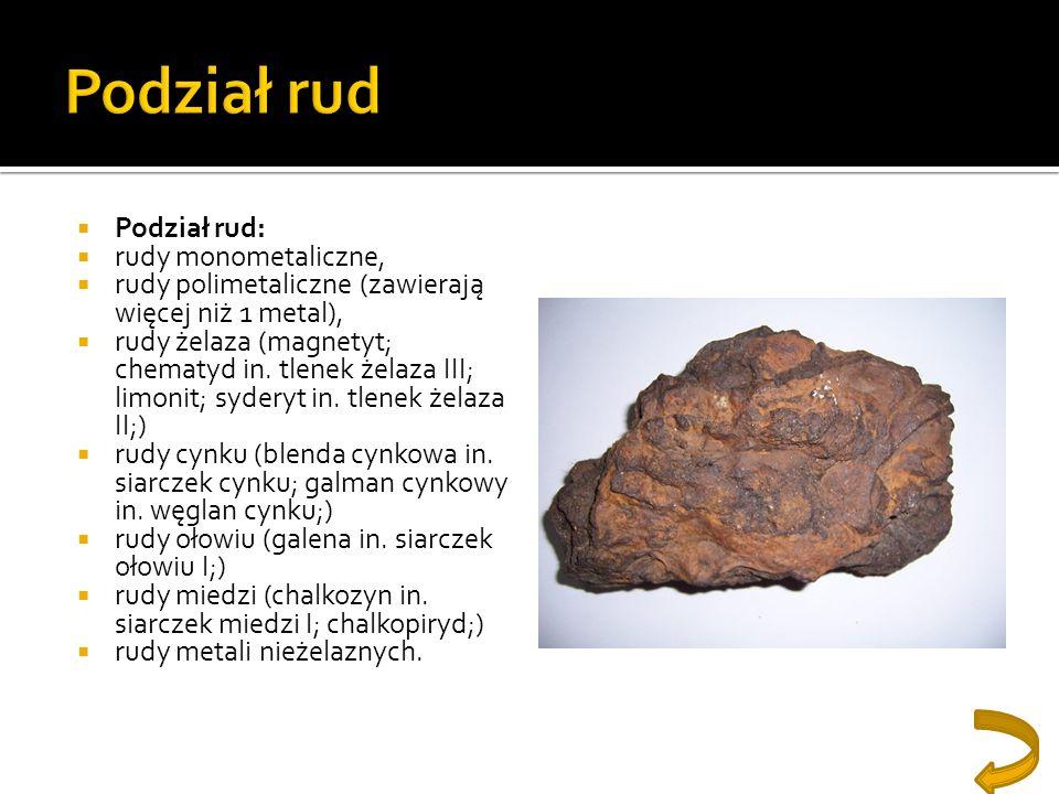 Podział rud: rudy monometaliczne, rudy polimetaliczne (zawierają więcej niż 1 metal), rudy żelaza (magnetyt; chematyd in. tlenek żelaza III; limonit;