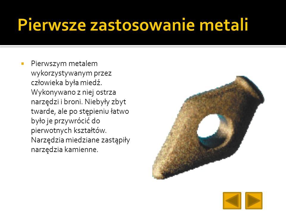 Pierwszym metalem wykorzystywanym przez człowieka była miedź. Wykonywano z niej ostrza narzędzi i broni. Niebyły zbyt twarde, ale po stępieniu łatwo b