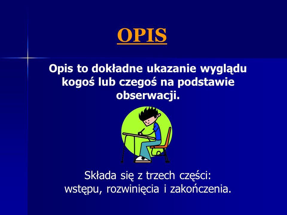 Opis to dokładne ukazanie wyglądu kogoś lub czegoś na podstawie obserwacji. Składa się z trzech części: wstępu, rozwinięcia i zakończenia. OPIS